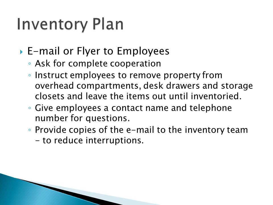  E-mail or Flyer to Employees ◦ Ask for complete cooperation ◦ Instruct employees to remove property from overhead compartments, desk drawers and storage closets and leave the items out until inventoried.