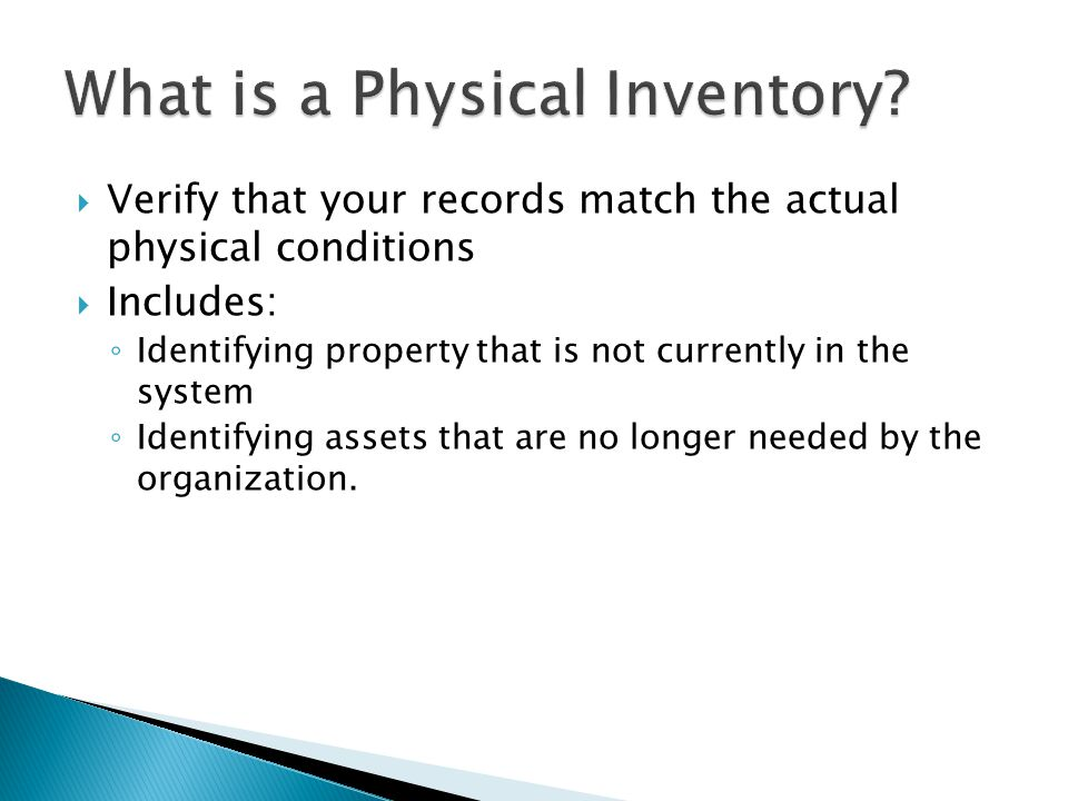  Verify that your records match the actual physical conditions  Includes: ◦ Identifying property that is not currently in the system ◦ Identifying assets that are no longer needed by the organization.