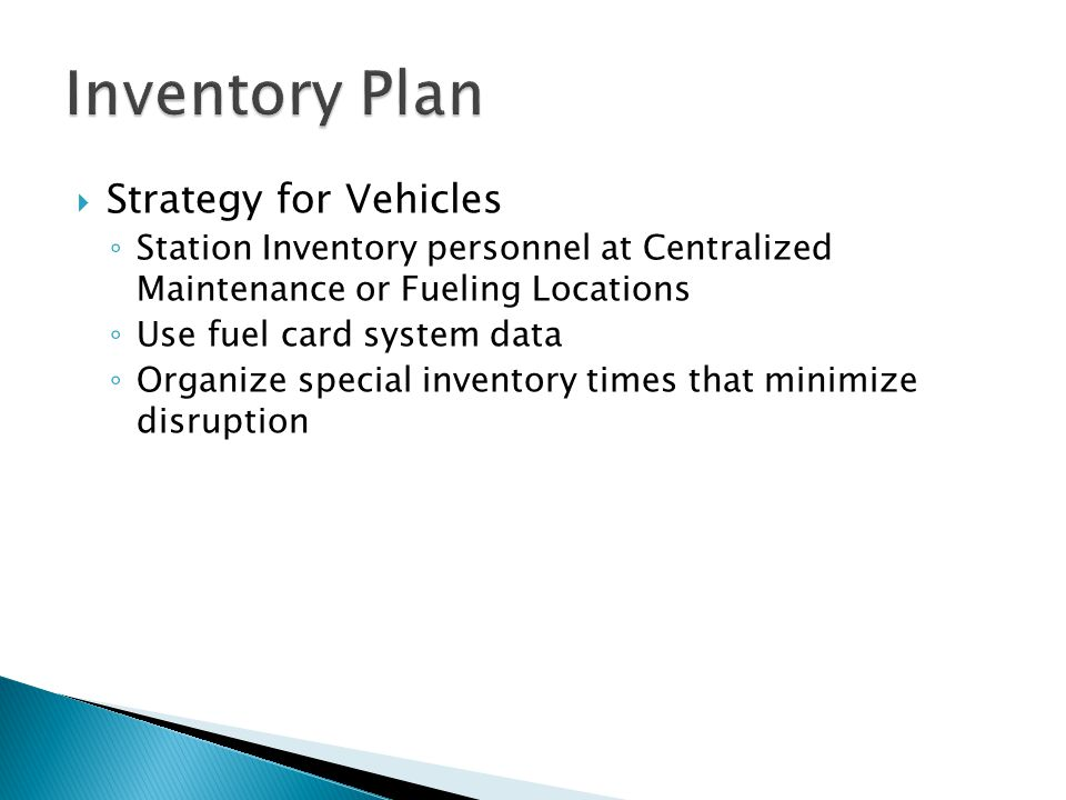  Strategy for Vehicles ◦ Station Inventory personnel at Centralized Maintenance or Fueling Locations ◦ Use fuel card system data ◦ Organize special inventory times that minimize disruption