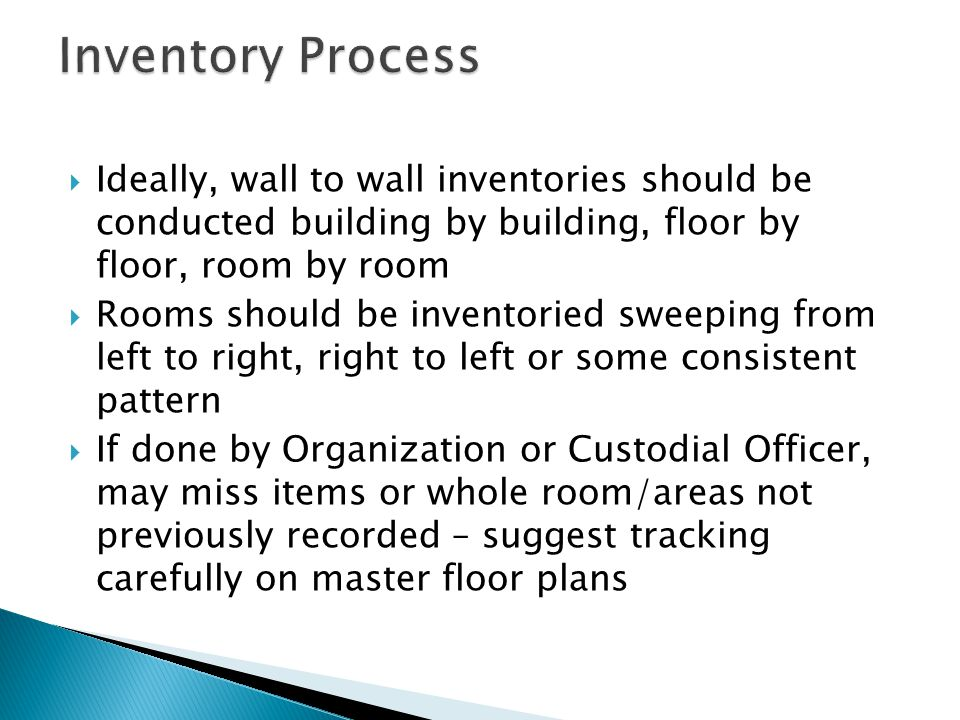  Ideally, wall to wall inventories should be conducted building by building, floor by floor, room by room  Rooms should be inventoried sweeping from left to right, right to left or some consistent pattern  If done by Organization or Custodial Officer, may miss items or whole room/areas not previously recorded – suggest tracking carefully on master floor plans