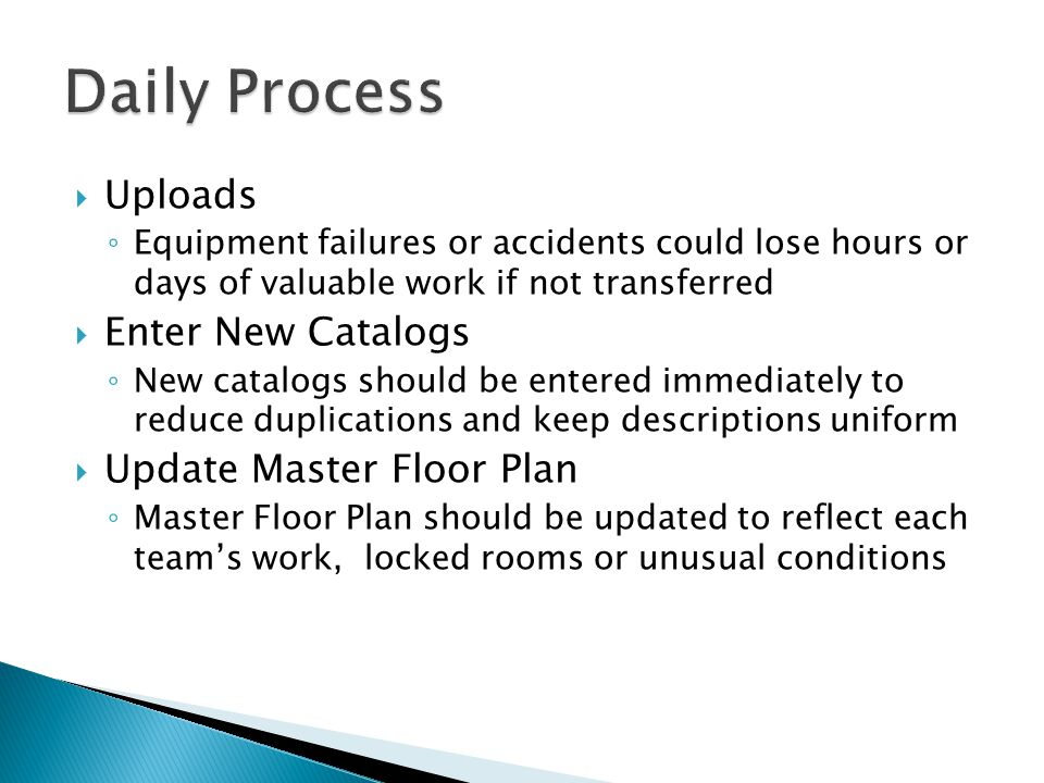  Uploads ◦ Equipment failures or accidents could lose hours or days of valuable work if not transferred  Enter New Catalogs ◦ New catalogs should be entered immediately to reduce duplications and keep descriptions uniform  Update Master Floor Plan ◦ Master Floor Plan should be updated to reflect each team's work, locked rooms or unusual conditions