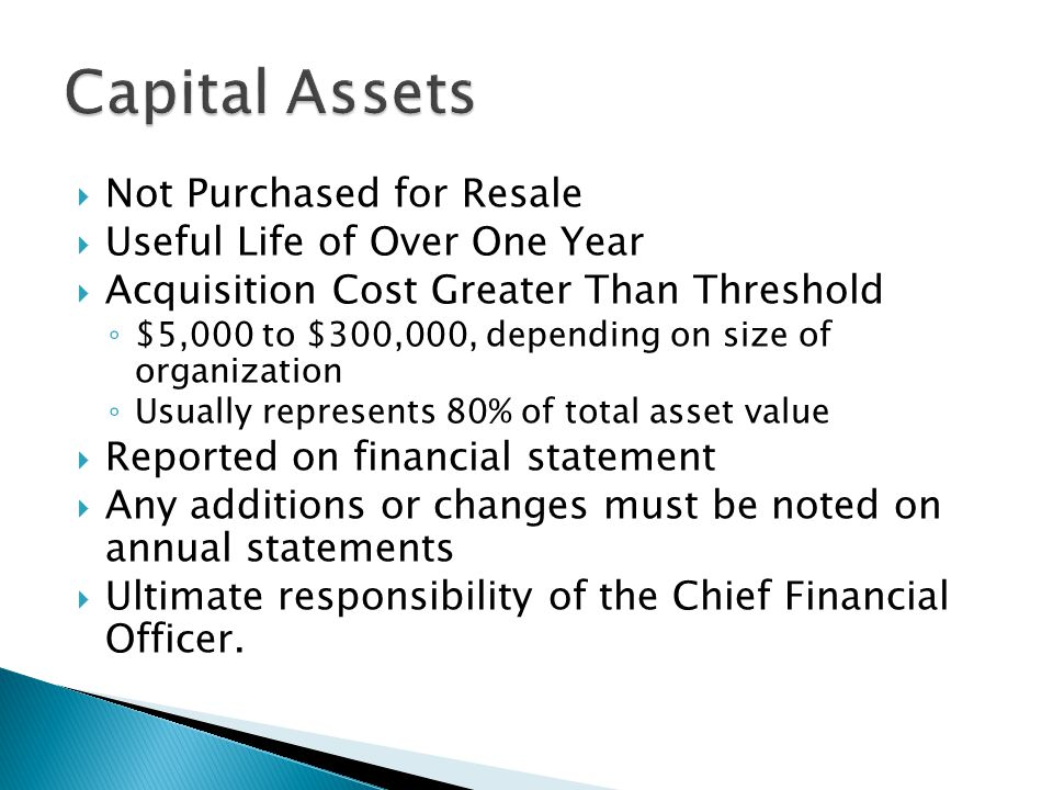  Not Purchased for Resale  Useful Life of Over One Year  Acquisition Cost Greater Than Threshold ◦ $5,000 to $300,000, depending on size of organization ◦ Usually represents 80% of total asset value  Reported on financial statement  Any additions or changes must be noted on annual statements  Ultimate responsibility of the Chief Financial Officer.
