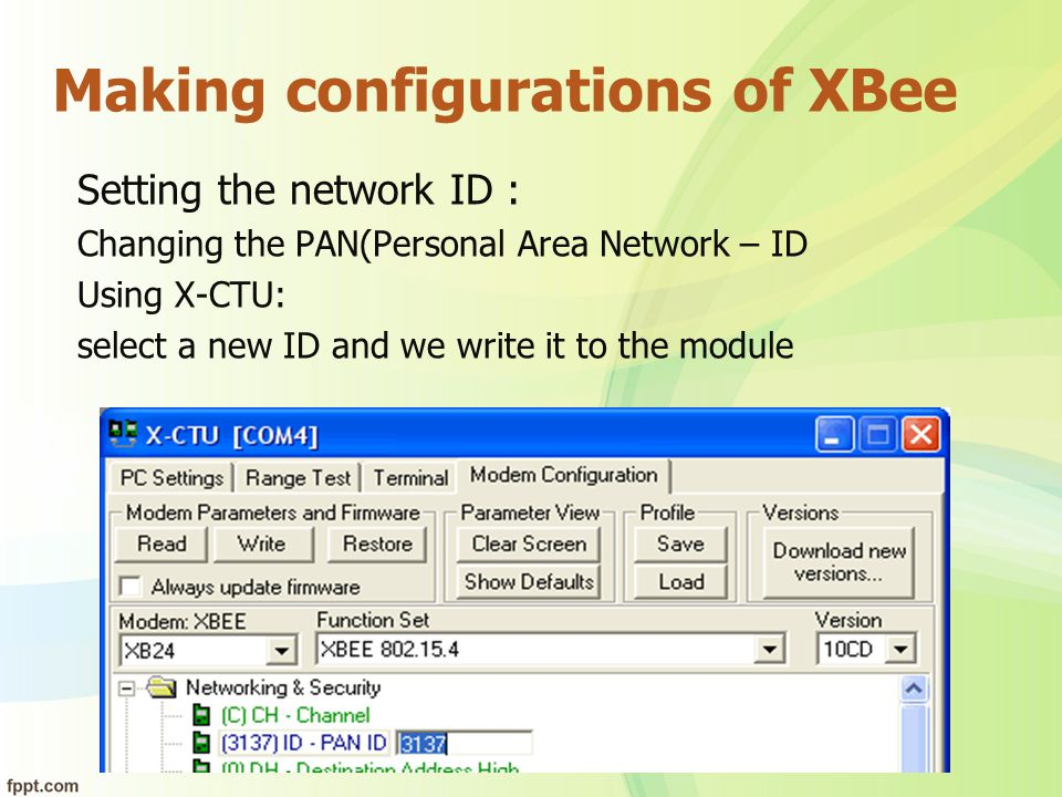 Making configurations of XBee Setting the network ID : Changing the PAN(Personal Area Network – ID Using X-CTU: select a new ID and we write it to the