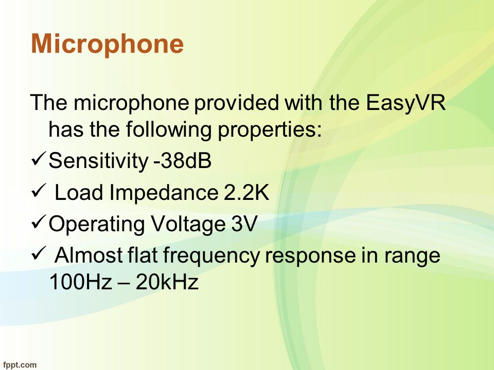 Microphone The microphone provided with the EasyVR has the following properties: Sensitivity -38dB Load Impedance 2.2K Operating Voltage 3V Almost fla