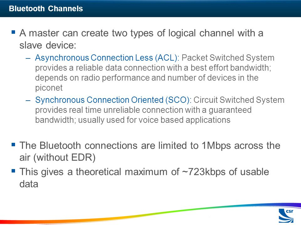 Bluetooth Channels  A master can create two types of logical channel with a slave device: –Asynchronous Connection Less (ACL): Packet Switched System provides a reliable data connection with a best effort bandwidth; depends on radio performance and number of devices in the piconet –Synchronous Connection Oriented (SCO): Circuit Switched System provides real time unreliable connection with a guaranteed bandwidth; usually used for voice based applications  The Bluetooth connections are limited to 1Mbps across the air (without EDR)  This gives a theoretical maximum of ~723kbps of usable data
