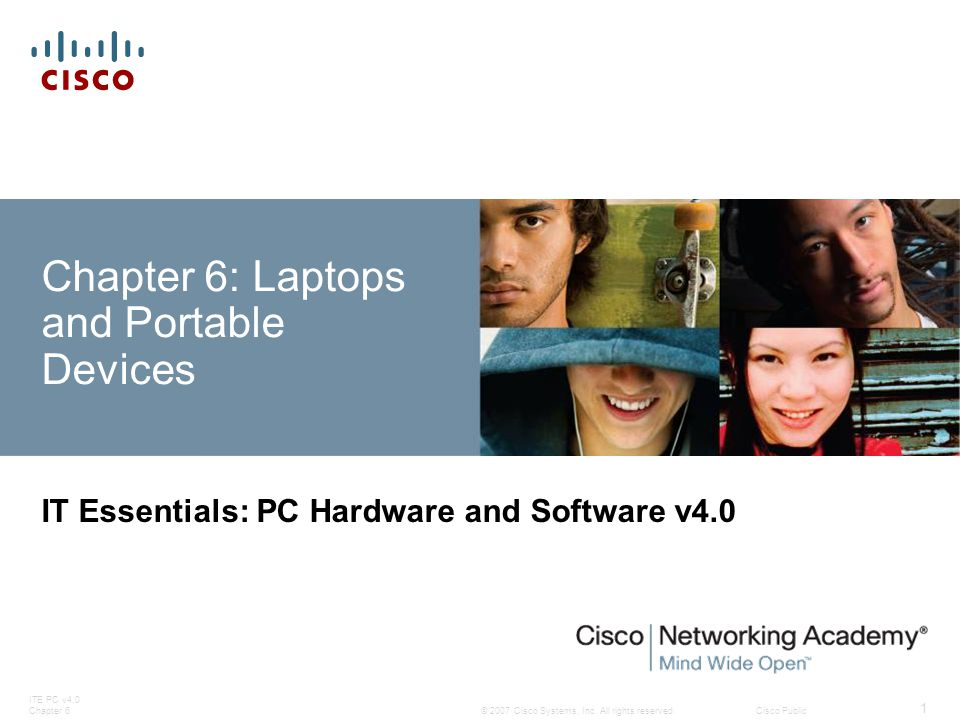 © 2007 Cisco Systems, Inc. All rights reserved.Cisco Public ITE PC v4.0 Chapter 6 1 Chapter 6: Laptops and Portable Devices IT Essentials: PC Hardware