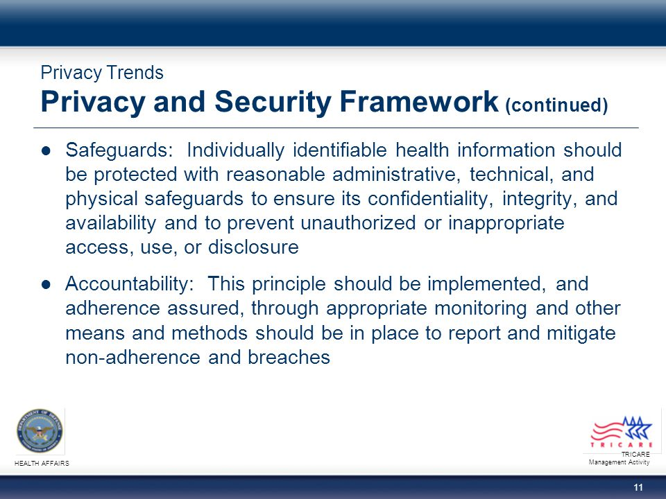 TRICARE Management Activity HEALTH AFFAIRS 10 Privacy Trends Privacy and Security Framework (continued) Collection, use & disclosure limitation: Individually identifiable health information should be collected, used, and/or disclosed only to the extent necessary to accomplish a specified purpose(s) and never to discriminate inappropriately Data quality & integrity: Persons and entities should take reasonable steps to ensure that individually identifiable health information is complete, accurate, and up-to-date to the extent necessary for the person's or entity's intended purposes and has not been altered or destroyed in an unauthorized manner