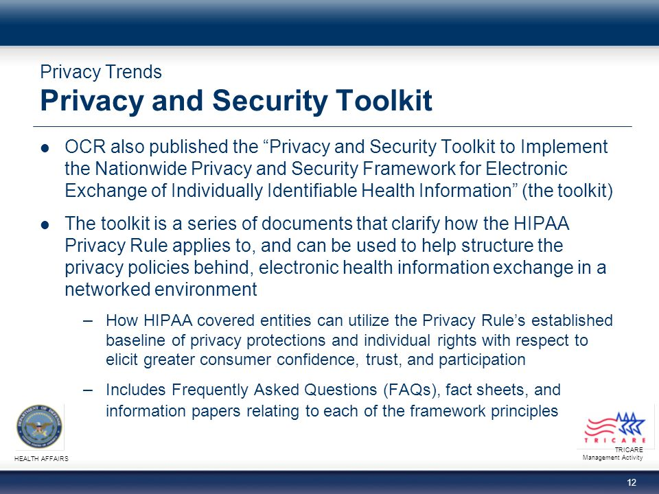 TRICARE Management Activity HEALTH AFFAIRS 11 Privacy Trends Privacy and Security Framework (continued) Safeguards: Individually identifiable health information should be protected with reasonable administrative, technical, and physical safeguards to ensure its confidentiality, integrity, and availability and to prevent unauthorized or inappropriate access, use, or disclosure Accountability: This principle should be implemented, and adherence assured, through appropriate monitoring and other means and methods should be in place to report and mitigate non-adherence and breaches