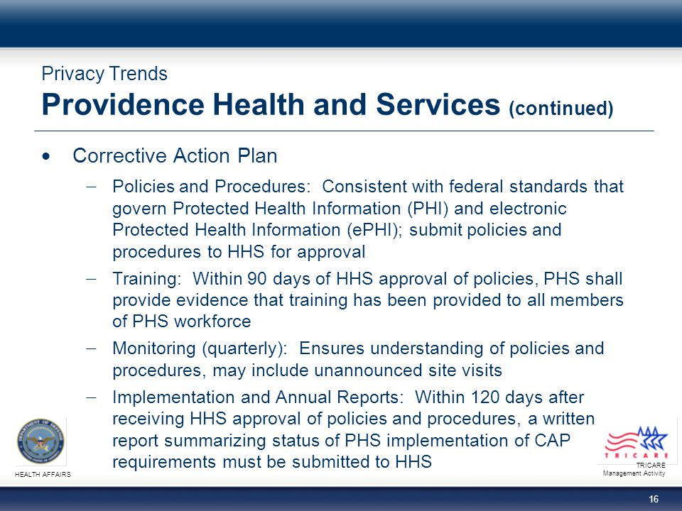 TRICARE Management Activity HEALTH AFFAIRS 15 Privacy Trends Providence Health and Services Resolution Agreement − Includes OCR and Centers for Medicare & Medicaid Services (CMS) − Terms and conditions include a fine of $100,000 and a Corrective Action Plan (CAP) − Covered incidents refer to Providence Health and Services (PHS) of Seattle, Washington loss of electronic backup media containing records of 386,000+ PHS patients and laptop computers containing individually identifiable health information in 2005 and 2006