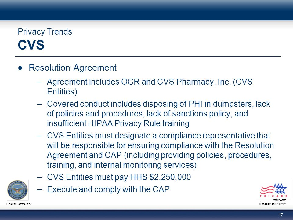 TRICARE Management Activity HEALTH AFFAIRS 16 Privacy Trends Providence Health and Services (continued)  Corrective Action Plan − Policies and Procedures: Consistent with federal standards that govern Protected Health Information (PHI) and electronic Protected Health Information (ePHI); submit policies and procedures to HHS for approval − Training: Within 90 days of HHS approval of policies, PHS shall provide evidence that training has been provided to all members of PHS workforce − Monitoring (quarterly): Ensures understanding of policies and procedures, may include unannounced site visits − Implementation and Annual Reports: Within 120 days after receiving HHS approval of policies and procedures, a written report summarizing status of PHS implementation of CAP requirements must be submitted to HHS