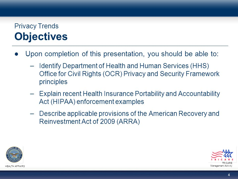 TRICARE Management Activity HEALTH AFFAIRS 24 Privacy Trends Resources http://www.hhs.gov for further information on Privacy and Security Framework and Toolkits and HIPAA enforcement actions http://frwebgate.access.gpo.gov/cgi-bin/getdoc.cgi?dbname =111_cong_bills&docid=f:h1enr.pdf for a link to the complete ARRA Privacymail@tma.osd.mil for subject matter questions