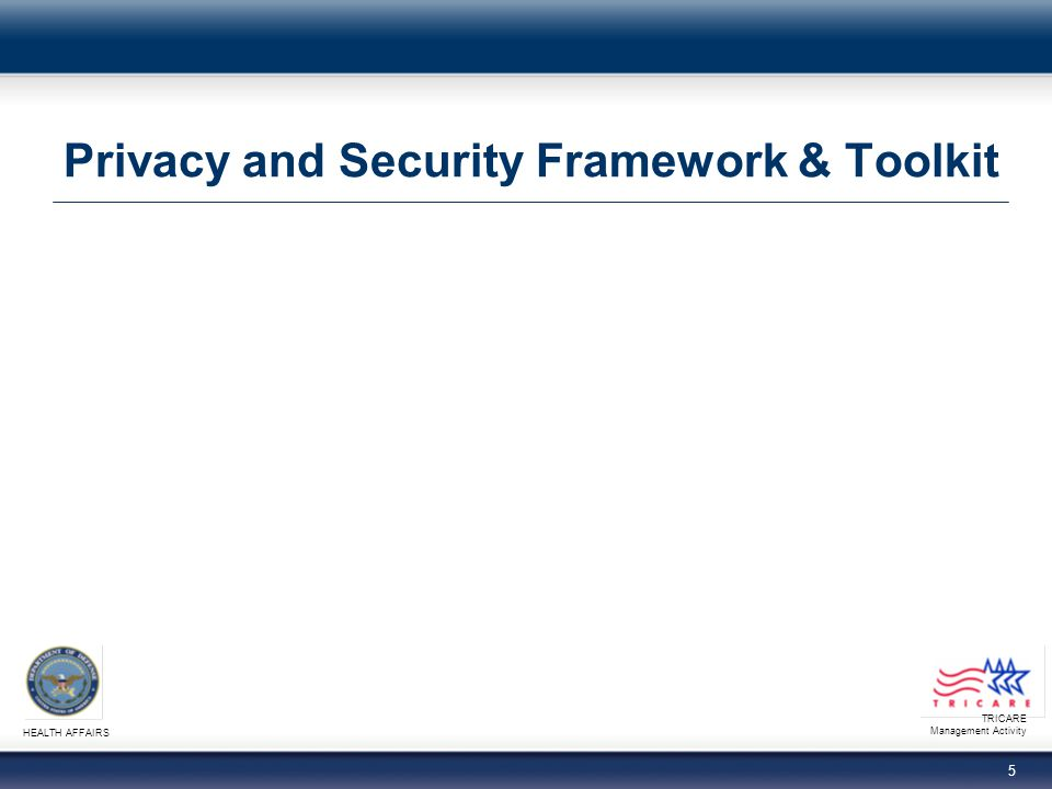 TRICARE Management Activity HEALTH AFFAIRS 4 Privacy Trends Objectives Upon completion of this presentation, you should be able to: − Identify Department of Health and Human Services (HHS) Office for Civil Rights (OCR) Privacy and Security Framework principles − Explain recent Health Insurance Portability and Accountability Act (HIPAA) enforcement examples − Describe applicable provisions of the American Recovery and Reinvestment Act of 2009 (ARRA)