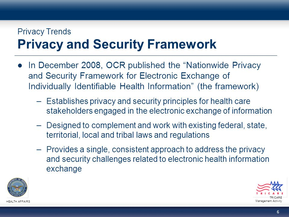 TRICARE Management Activity HEALTH AFFAIRS 16 Privacy Trends Providence Health and Services (continued)  Corrective Action Plan − Policies and Procedures: Consistent with federal standards that govern Protected Health Information (PHI) and electronic Protected Health Information (ePHI); submit policies and procedures to HHS for approval − Training: Within 90 days of HHS approval of policies, PHS shall provide evidence that training has been provided to all members of PHS workforce − Monitoring (quarterly): Ensures understanding of policies and procedures, may include unannounced site visits − Implementation and Annual Reports: Within 120 days after receiving HHS approval of policies and procedures, a written report summarizing status of PHS implementation of CAP requirements must be submitted to HHS