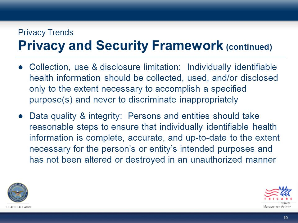 TRICARE Management Activity HEALTH AFFAIRS 20 Privacy Trends American Recovery and Reinvestment Act HIPAA Privacy & Security Rules extended to business associates − Requirements, as well as civil and criminal penalties, now apply to business associates in the same manner as covered entities − Business associate contracts must include new requirements Breaches − Current DoD breach notification requirements are MORE stringent − Covered entities must notify individuals whose unsecured PHI has been breached within 60 days of discovery − Notification to HHS based on number of individuals affected − Business associates must notify covered entities of a breach and provide each individual's name − Methods and content of notification are specified
