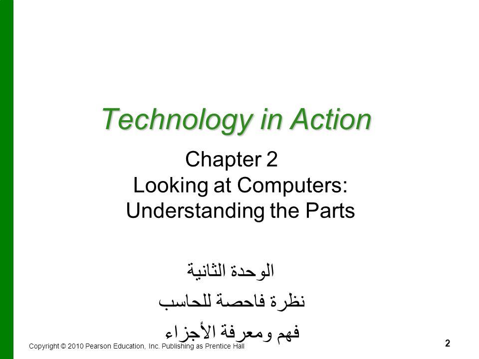 2 Technology in Action Chapter 2 Looking at Computers: Understanding the Parts الوحدة الثانية نظرة فاحصة للحاسب فهم ومعرفة الأجزاء Copyright © 2010 Pe