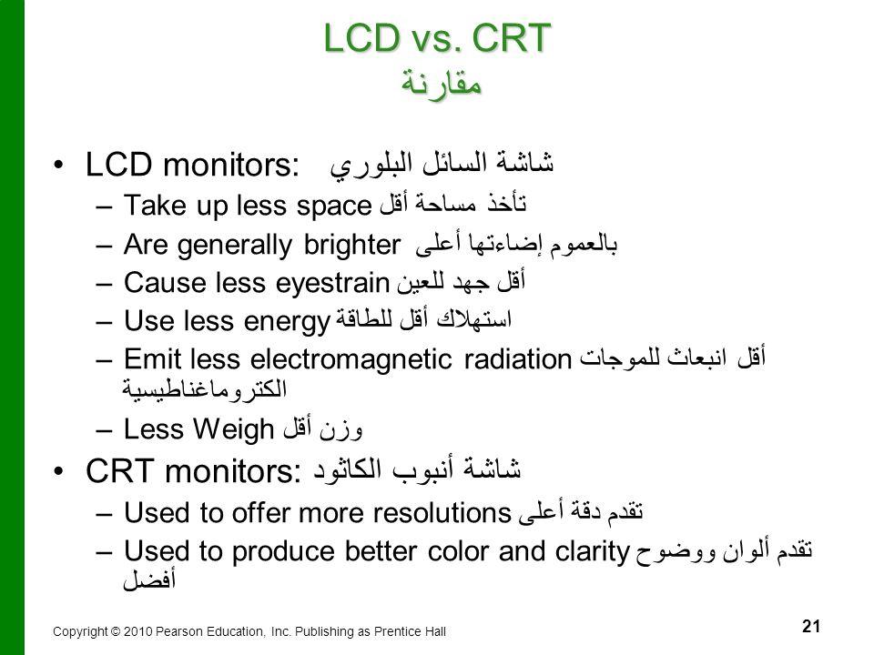 21 LCD vs. CRT مقارنة LCD monitors: شاشة السائل البلوري – –Take up less spaceتأخذ مساحة أقل – –Are generally brighter بالعموم إضاءتها أعلى – –Cause le