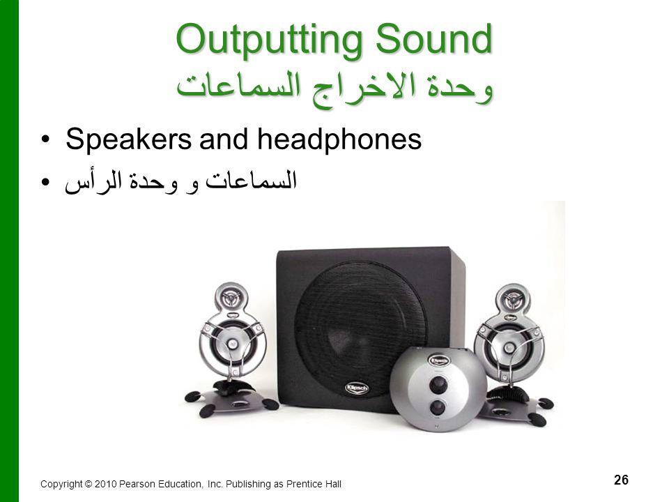26 Outputting Sound وحدة الاخراج السماعات Speakers and headphones السماعات و وحدة الرأس Copyright © 2010 Pearson Education, Inc. Publishing as Prentic