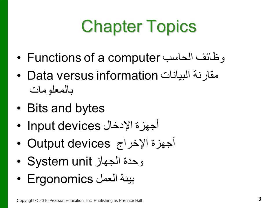 3 Chapter Topics Functions of a computer وظائف الحاسب Data versus information مقارنة البيانات بالمعلومات Bits and bytes Input devicesأجهزة الإدخال Out