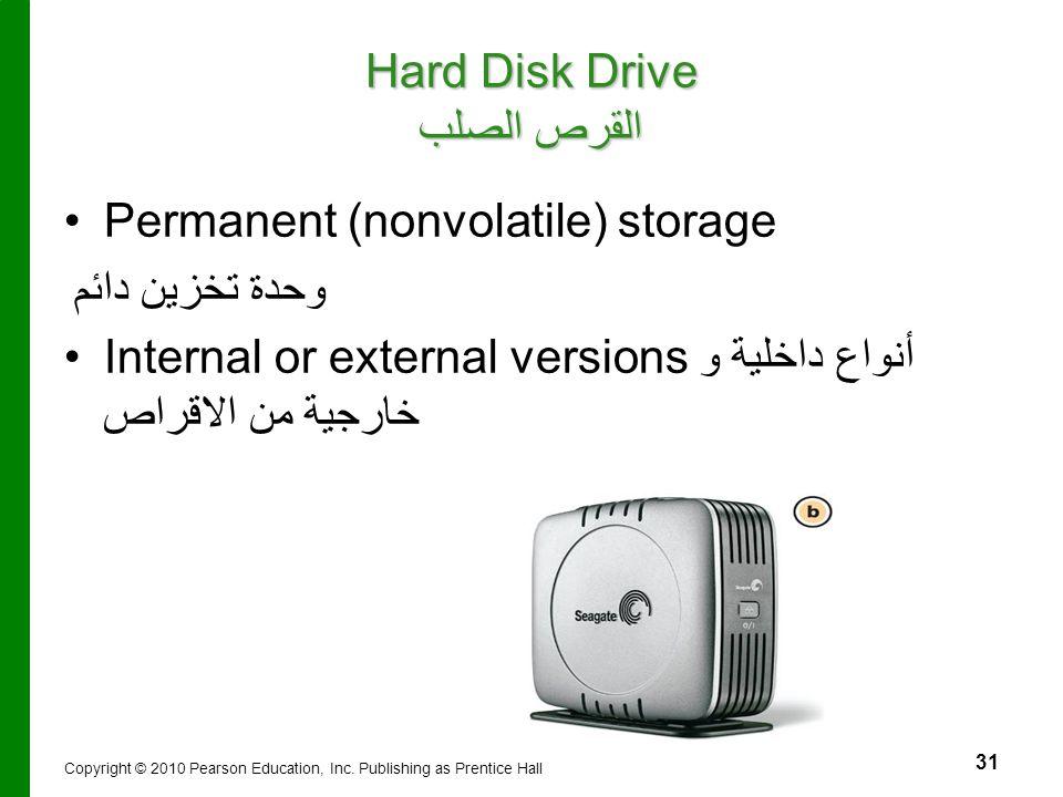 31 Hard Disk Drive القرص الصلب Permanent (nonvolatile) storage وحدة تخزين دائم Internal or external versions أنواع داخلية و خارجية من الاقراص Copyrigh