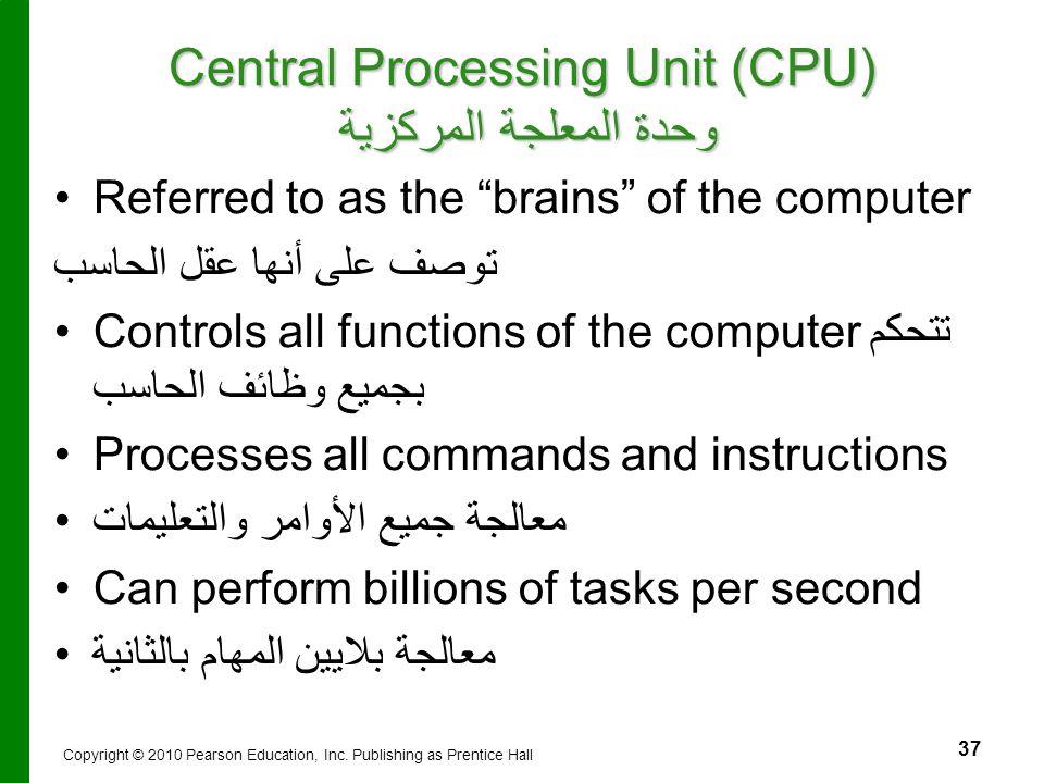 "37 Central Processing Unit (CPU) وحدة المعلجة المركزية Referred to as the ""brains"" of the computer توصف على أنها عقل الحاسب Controls all functions of"