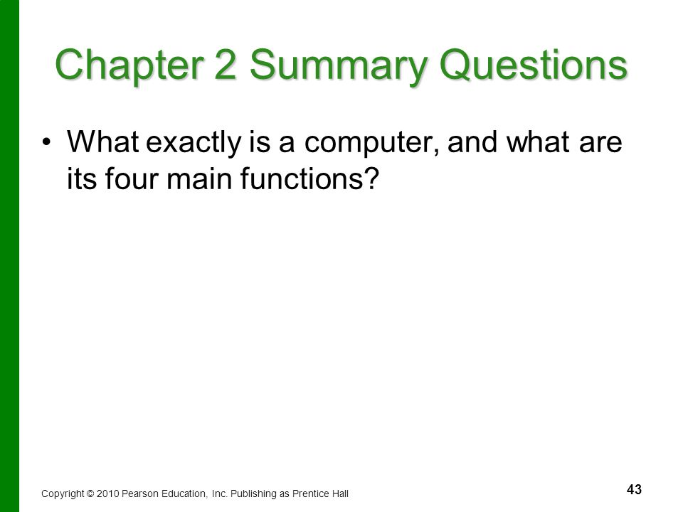43 Chapter 2 Summary Questions What exactly is a computer, and what are its four main functions? Copyright © 2010 Pearson Education, Inc. Publishing a