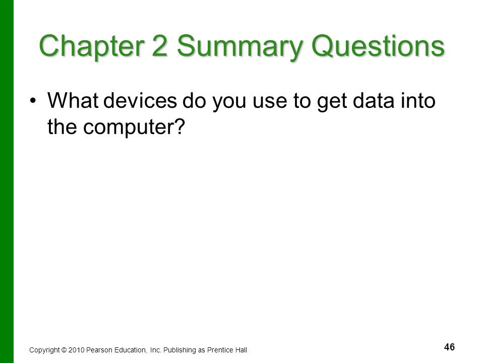 46 Chapter 2 Summary Questions What devices do you use to get data into the computer? Copyright © 2010 Pearson Education, Inc. Publishing as Prentice