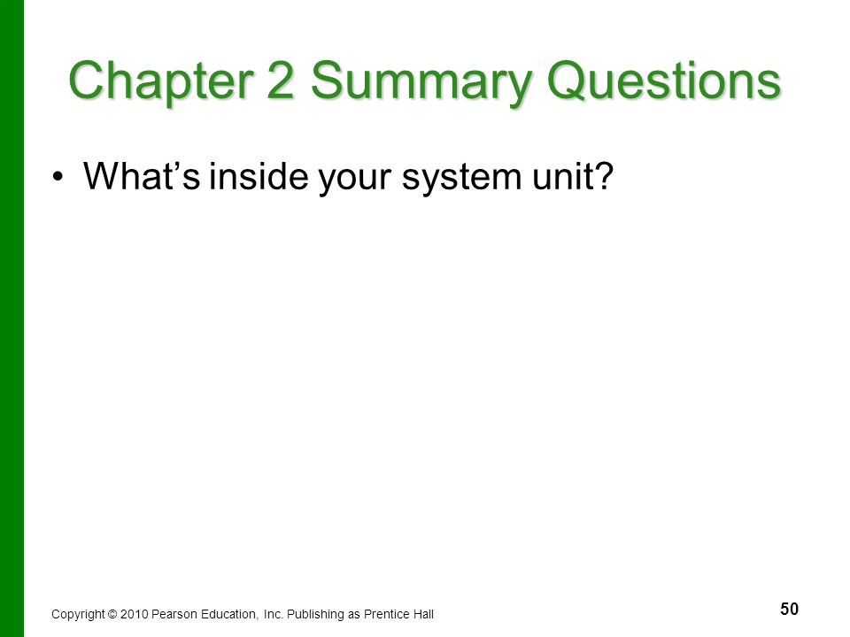 50 Chapter 2 Summary Questions What's inside your system unit? Copyright © 2010 Pearson Education, Inc. Publishing as Prentice Hall