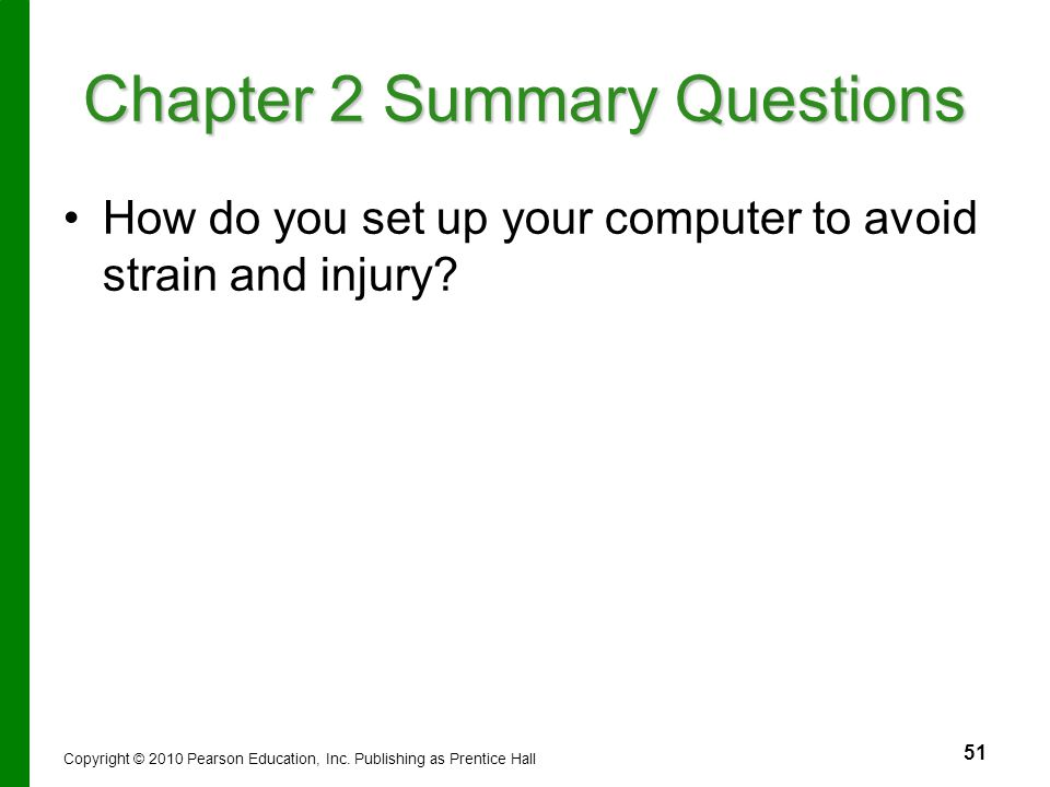 51 Chapter 2 Summary Questions How do you set up your computer to avoid strain and injury? Copyright © 2010 Pearson Education, Inc. Publishing as Pren