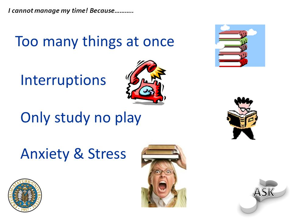 Too many things at once Interruptions Anxiety & Stress Only study no play I cannot manage my time.