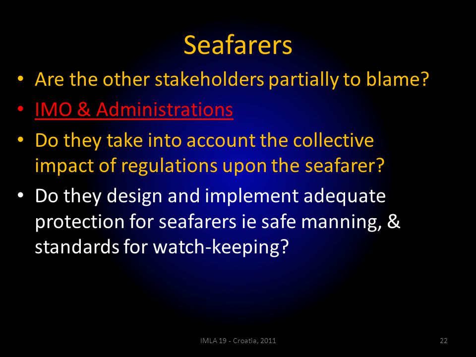 Seafarers Are the other stakeholders partially to blame? IMO & Administrations Do they take into account the collective impact of regulations upon the