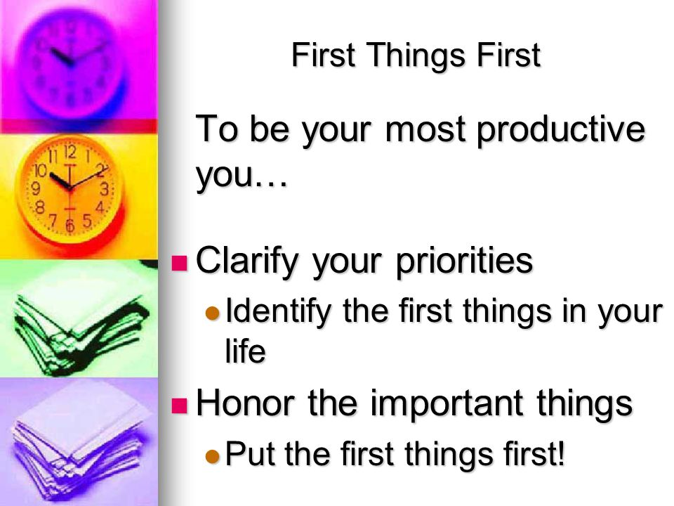 First Things First To be your most productive you… Clarify your priorities Clarify your priorities Identify the first things in your life Identify the first things in your life Honor the important things Honor the important things Put the first things first.