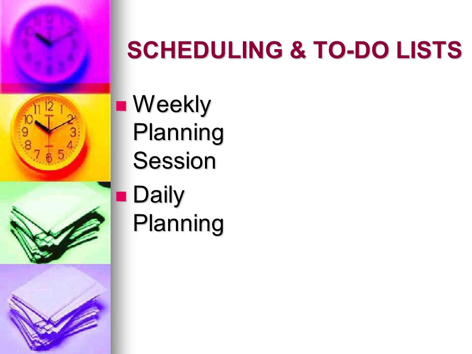 SCHEDULING & TO-DO LISTS Weekly Planning Session Weekly Planning Session Daily Planning Daily Planning