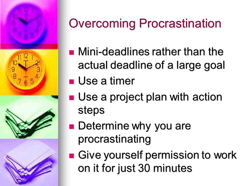 Overcoming Procrastination Mini-deadlines rather than the actual deadline of a large goal Mini-deadlines rather than the actual deadline of a large goal Use a timer Use a timer Use a project plan with action steps Use a project plan with action steps Determine why you are procrastinating Determine why you are procrastinating Give yourself permission to work on it for just 30 minutes Give yourself permission to work on it for just 30 minutes