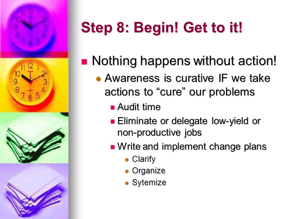 Step 8: Begin. Get to it. Nothing happens without action.