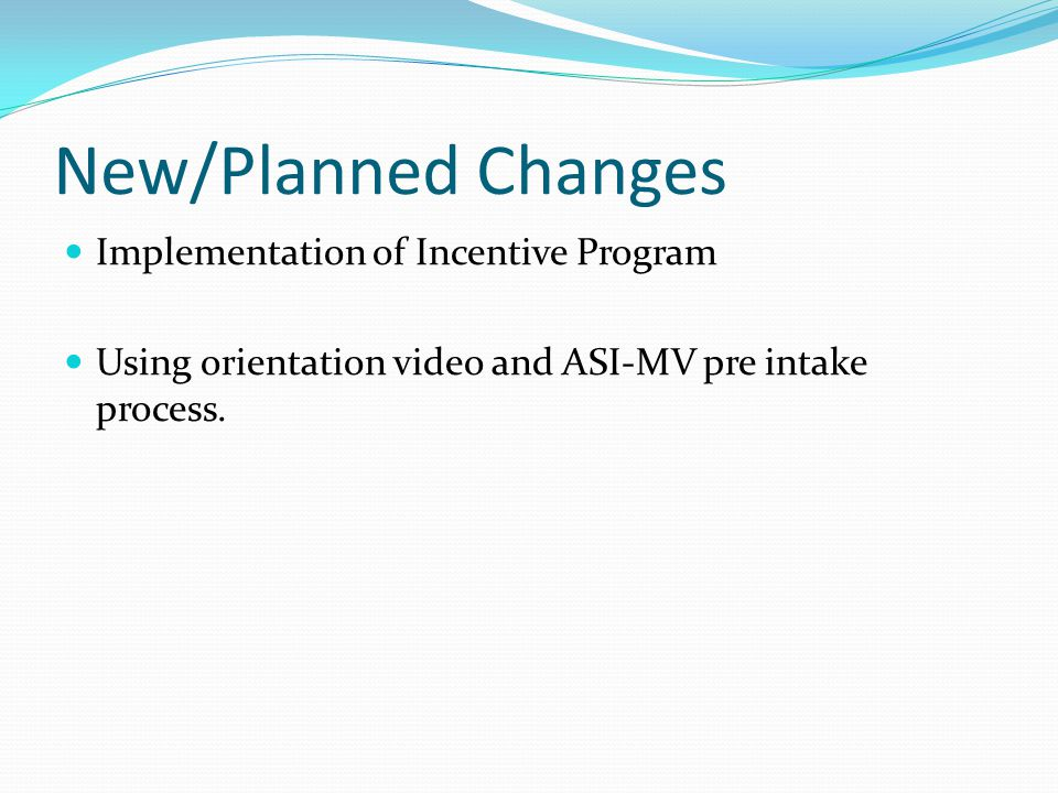 New/Planned Changes Implementation of Incentive Program Using orientation video and ASI-MV pre intake process.