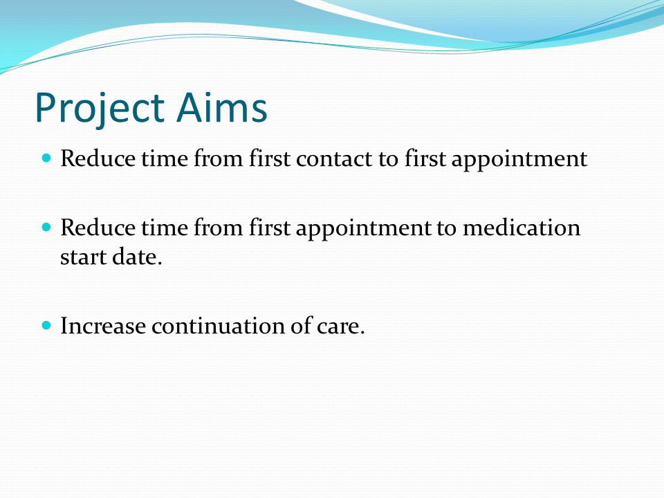 Project Aims Reduce time from first contact to first appointment Reduce time from first appointment to medication start date. Increase continuation of