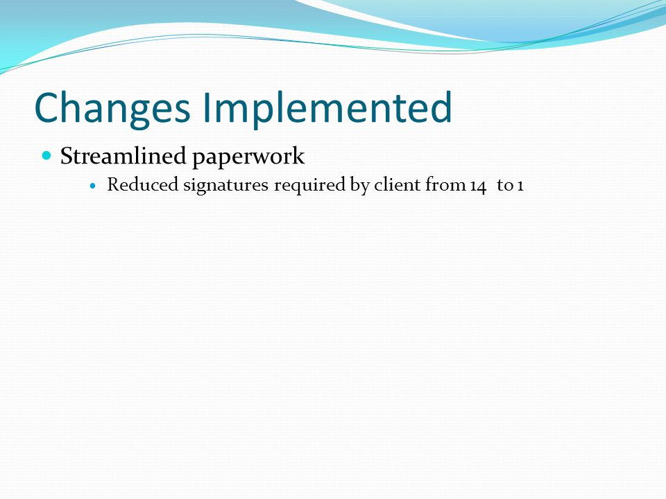 Changes Implemented Streamlined paperwork Reduced signatures required by client from 14 to 1