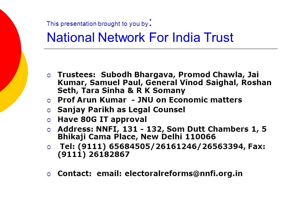 This presentation brought to you by : National Network For India Trust  Trustees: Subodh Bhargava, Promod Chawla, Jai Kumar, Samuel Paul, General Vinod Saighal, Roshan Seth, Tara Sinha & R K Somany  Prof Arun Kumar - JNU on Economic matters  Sanjay Parikh as Legal Counsel  Have 80G IT approval  Address: NNFI, 131 - 132, Som Dutt Chambers 1, 5 Bhikaji Cama Place, New Delhi 110066  Tel: (9111) 65684505/26161246/26563394, Fax: (9111) 26182867  Contact: email: electoralreforms@nnfi.org.in