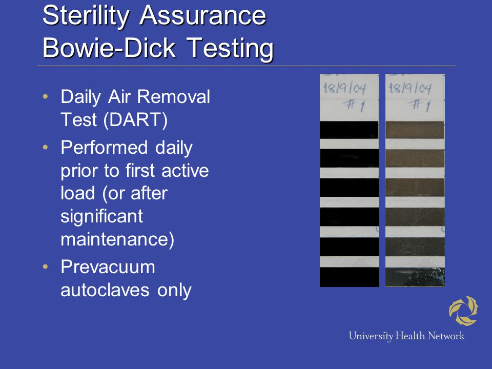 Sterility Assurance Bowie-Dick Testing Daily Air Removal Test (DART) Performed daily prior to first active load (or after significant maintenance) Prevacuum autoclaves only