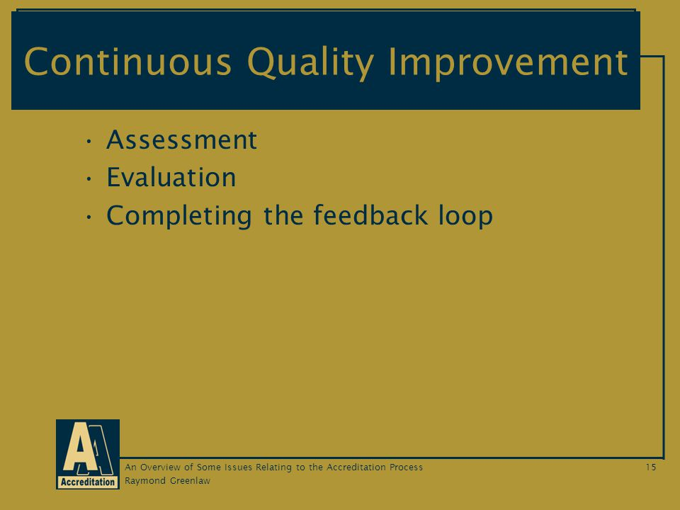 Raymond Greenlaw An Overview of Some Issues Relating to the Accreditation Process15 Continuous Quality Improvement Assessment Evaluation Completing the feedback loop
