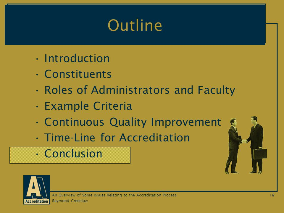 Raymond Greenlaw An Overview of Some Issues Relating to the Accreditation Process18 Outline Introduction Constituents Roles of Administrators and Faculty Example Criteria Continuous Quality Improvement Time-Line for Accreditation Conclusion