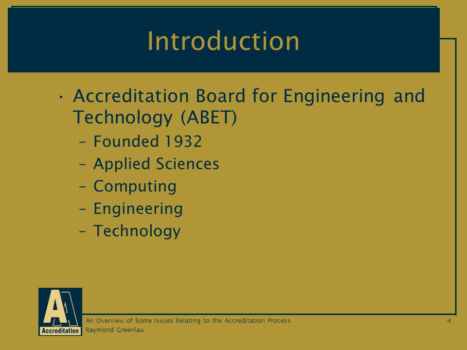 Raymond Greenlaw An Overview of Some Issues Relating to the Accreditation Process4 Introduction Accreditation Board for Engineering and Technology (ABET) –Founded 1932 –Applied Sciences –Computing –Engineering –Technology