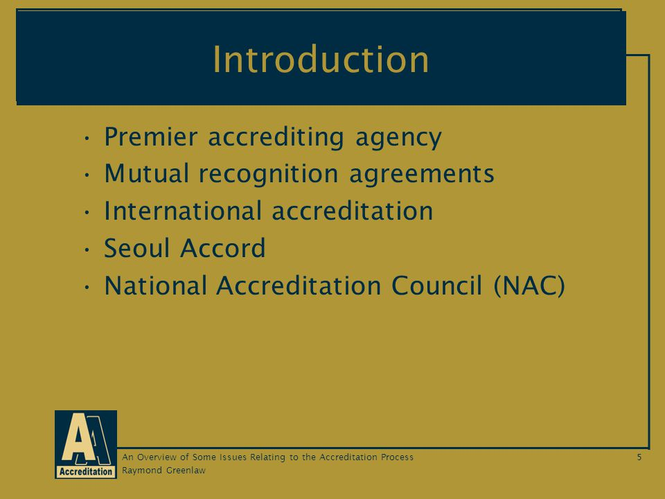 Raymond Greenlaw An Overview of Some Issues Relating to the Accreditation Process5 Introduction Premier accrediting agency Mutual recognition agreements International accreditation Seoul Accord National Accreditation Council (NAC)