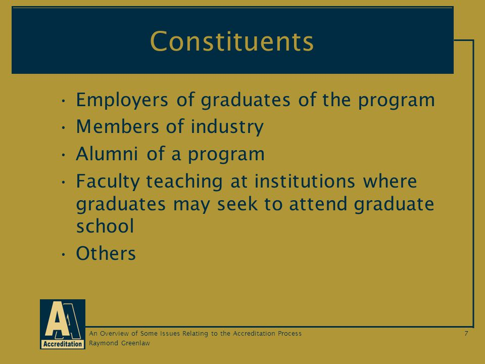 Raymond Greenlaw An Overview of Some Issues Relating to the Accreditation Process7 Constituents Employers of graduates of the program Members of industry Alumni of a program Faculty teaching at institutions where graduates may seek to attend graduate school Others