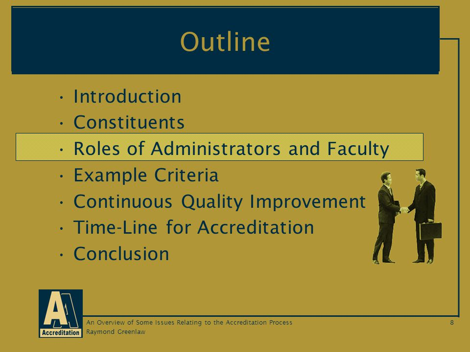 Raymond Greenlaw An Overview of Some Issues Relating to the Accreditation Process8 Outline Introduction Constituents Roles of Administrators and Faculty Example Criteria Continuous Quality Improvement Time-Line for Accreditation Conclusion