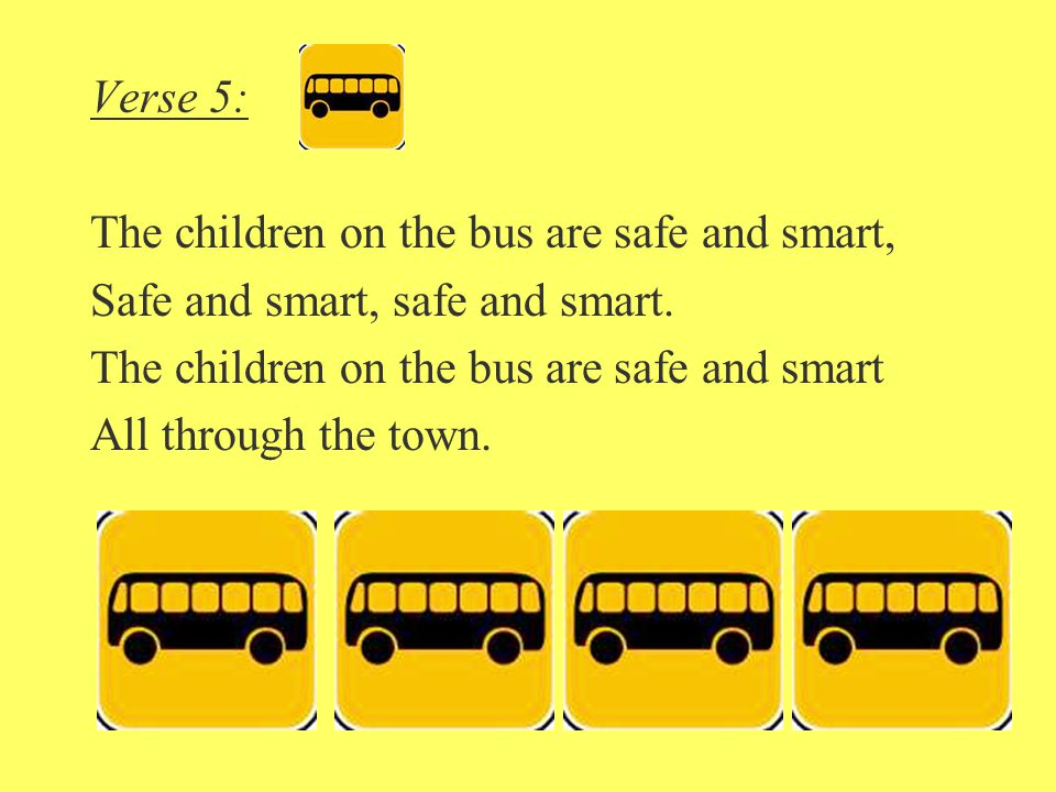 Verse 5: The children on the bus are safe and smart, Safe and smart, safe and smart. The children on the bus are safe and smart All through the town.