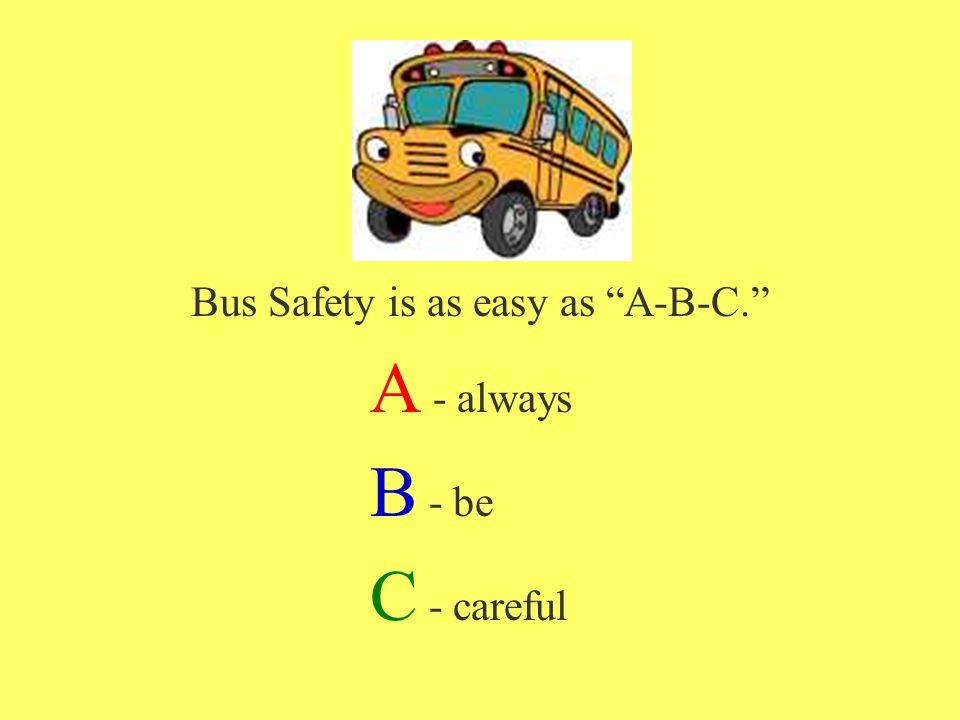 Bus Safety is as easy as A-B-C. A - always B - be C - careful