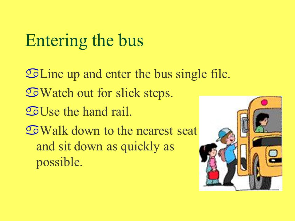 Entering the bus aLine up and enter the bus single file. aWatch out for slick steps. aUse the hand rail. aWalk down to the nearest seat and sit down a