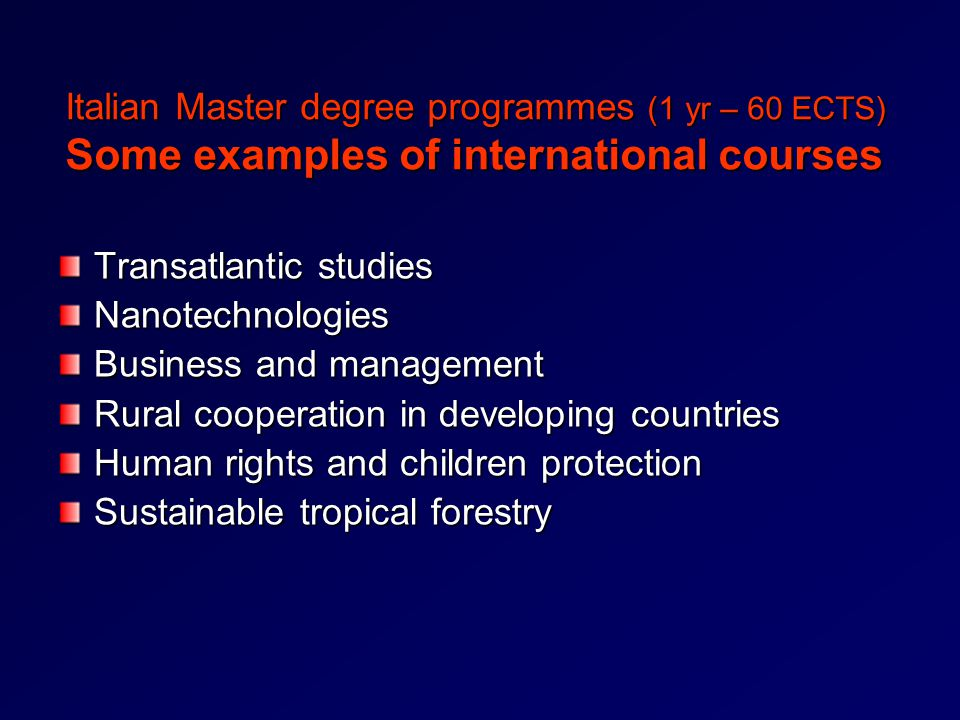 Italian Master degree programmes (1 yr – 60 ECTS) Some examples of international courses Transatlantic studies Nanotechnologies Business and management Rural cooperation in developing countries Human rights and children protection Sustainable tropical forestry