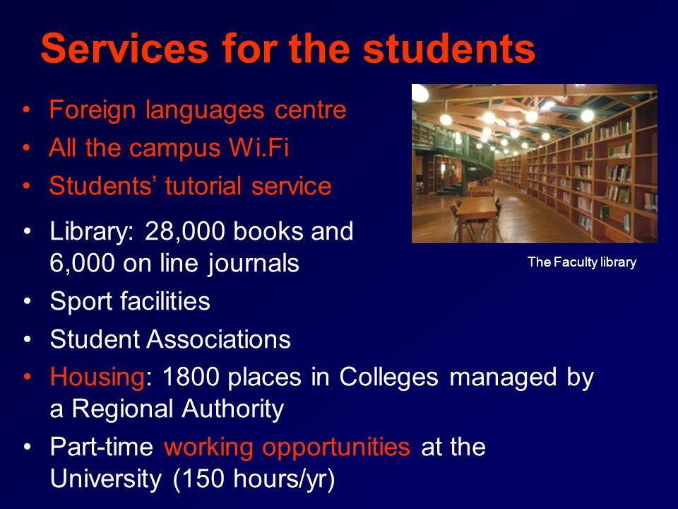 Services for the students Foreign languages centre All the campus Wi.Fi Students' tutorial service Library: 28,000 books and 6,000 on line journals Sport facilities Student Associations Housing: 1800 places in Colleges managed by a Regional Authority Part-time working opportunities at the University (150 hours/yr) The Faculty library
